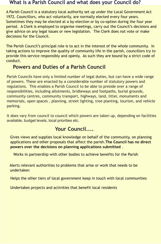 A Parish Council is a statutory local authority set up under the Local Government Act 1972. Councillors, who act voluntarily, are normally elected every four years.   Sometimes they may be elected at a by-election or by co-option during the four year period.  A Clerk is employed to organise meetings, carry out the Council's decisions and give advice on any legal issues or new legislation.  The Clerk does not vote or make decisions for the Council.  The Parish Council's principal role is to act in the interest of the whole community.  In taking actions to improve the quality of community life in the parish, councillors try to provide this service responsibly and openly.  As such they are bound by a strict code of conduct.    Works in partnership with other bodies to achieve benefits for the Parish  What is a Parish Council and what does your Council do? Parish Councils have only a limited number of legal duties, but can have a wide range of powers. These are enacted by a considerable number of statutory powers and regulations.  This enables a Parish Council to be able to preside over a range of responsibilities, including allotments, bridleways and footpaths, burial grounds, community centres, community transport, highways, land, litter, monuments and memorials, open spaces , planning, street lighting, tree planting, tourism, and vehicle parking.   It does vary from council to council which powers are taken up, depending on facilities available, budget levels, local priorities etc.  Powers and Duties of a Parish Council        Gives views and supplies local knowledge on behalf of the community, on planning applications and other proposals that affect the parish.The Council has no direct powers over the decisions on planning applications submitted . Your Council....       Alerts relevant authorities to problems that arise or work that needs to be undertaken  Helps the other tiers of local government keep in touch with local communities  Undertakes projects and activities that benefit local residents