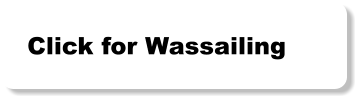 Click for Wassailing