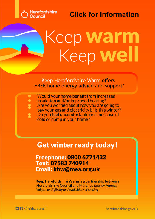 Click for Information Get winter ready today!  Freephone: 0800 6771432   Text: 07583 740914   Email: khw@mea.org.uk  Keep Herefordshire Warm is a partnership between   Herefordshire Council and Marches Energy Agency  *subject to eligibility and availability of funding  herefordshire.gov.uk Keep warm Keep well Keep Herefordshire Warm offers   FREE home energy advice and support*  		Would your home benefit from increased  		insulation and/or improved heating? 	Are you worried about how you are going to 	  pay your gas and electricity bills this winter? 	Do you feel uncomfortable or ill because of 	  cold or damp in your home?