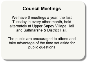 Council Meetings   We have 6 meetings a year, the last Tuesday in every other month, held alternately at Upper Sapey Village Hall and Saltmarshe & District Hall.  The public are encouraged to attend and take advantage of the time set aside for public questions
