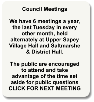 Council Meetings   We have 6 meetings a year, the last Tuesday in every other month, held alternately at Upper Sapey Village Hall and Saltmarshe & District Hall.  The public are encouraged to attend and take advantage of the time set aside for public questions CLICK FOR NEXT MEETING