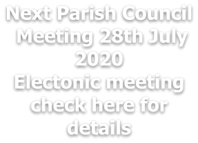 Next Parish Council  Meeting 28th July 2020  Electonic meeting check here for details
