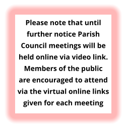 Please note that until further notice Parish Council meetings will be held online via video link. Members of the public are encouraged to attend via the virtual online links given for each meeting