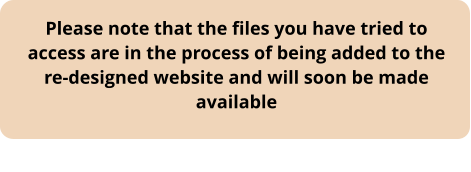 Please note that the files you have tried to access are in the process of being added to the re-designed website and will soon be made available