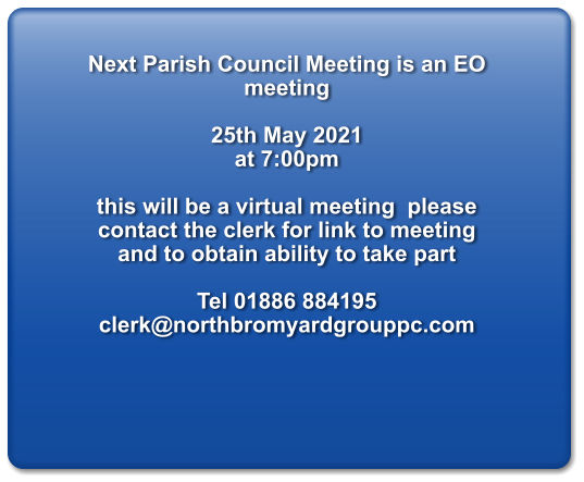 Next Parish Council Meeting is an EO meeting  25th May 2021  at 7:00pm  this will be a virtual meeting  please contact the clerk for link to meeting and to obtain ability to take part  Tel 01886 884195 clerk@northbromyardgrouppc.com